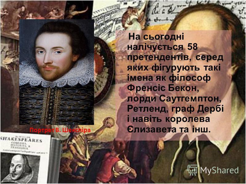 На сьогодні налічується 58 претендентів, серед яких фігурують такі імена як філософ Френсіс Бекон, лорди Саутгемптон, Ретленд, граф Дербі і навіть королева Єлизавета та інш. Портрет В. Шекспіра