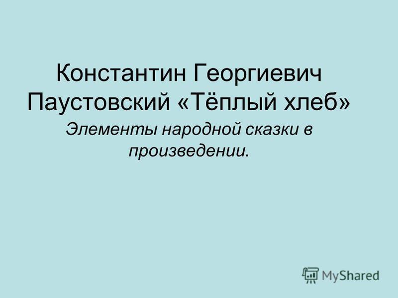 Константин Георгиевич Паустовский «Тёплый хлеб» Элементы народной сказки в произведении.
