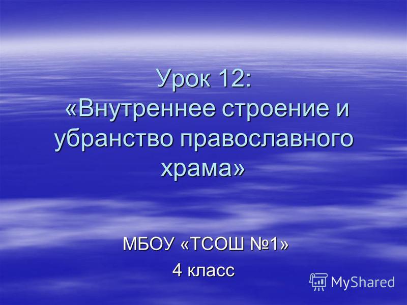 Урок 12: «Внутреннее строение и убранство православного храма» МБОУ «ТСОШ 1» МБОУ «ТСОШ 1» 4 класс