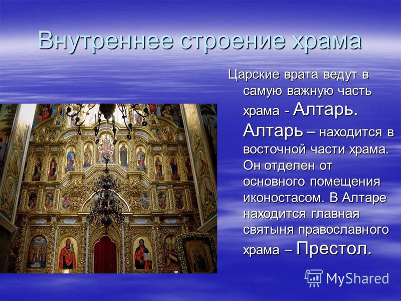 Внутреннее строение храма Царские врата ведут в самую важную часть храма - Алтарь. Алтарь – находится в восточной части храма. Он отделен от основного помещения иконостасом. В Алтаре находится главная святыня православного храма – Престол.