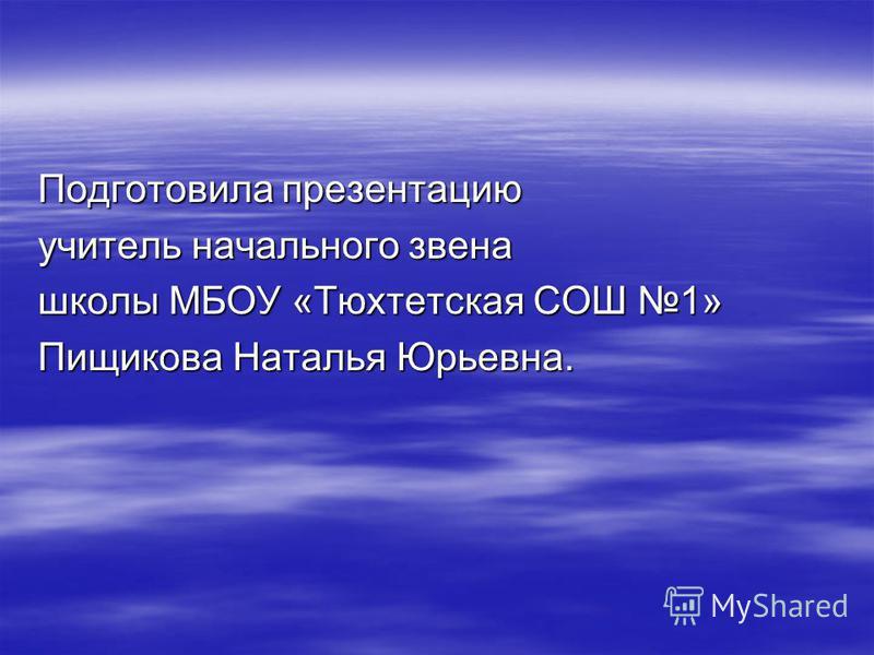 Подготовила презентацию учитель начального звена школы МБОУ «Тюхтетская СОШ 1» Пищикова Наталья Юрьевна.