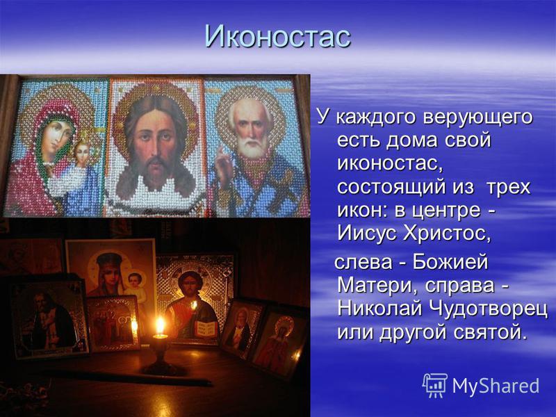 Иконостас У каждого верующего есть дома свой иконостас, состоящий из трех икон: в центре - Иисус Христос, слева - Божией Матери, справа - Николай Чудотворец или другой святой. слева - Божией Матери, справа - Николай Чудотворец или другой святой.