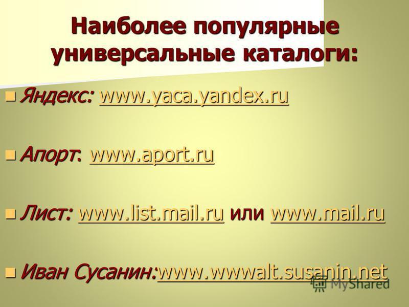 Наиболее популярные универсальные каталоги: Яндекс: www.yaca.yandex.ru Яндекс: www.yaca.yandex.ruwww.yaca.yandex.ruwww.yaca.yandex.ru Апорт: www.aport.ru Апорт: www.aport.ruwww.aport.ruwww.aport.ru Лист: www.list.mail.ru или www.mail.ru Лист: www.lis