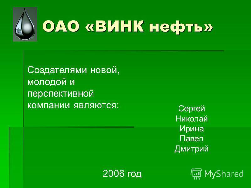 ОАО «ВИНК нефть» Создателями новой, молодой и перспективной компании являются: Сергей Николай Ирина Павел Дмитрий 2006 год