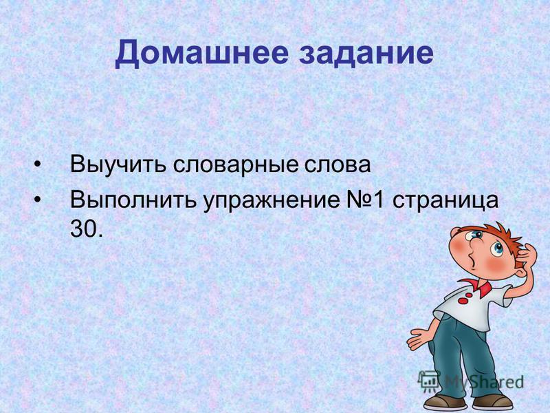 Домашнее задание Выучить словарные слова Выполнить упражнение 1 страница 30.