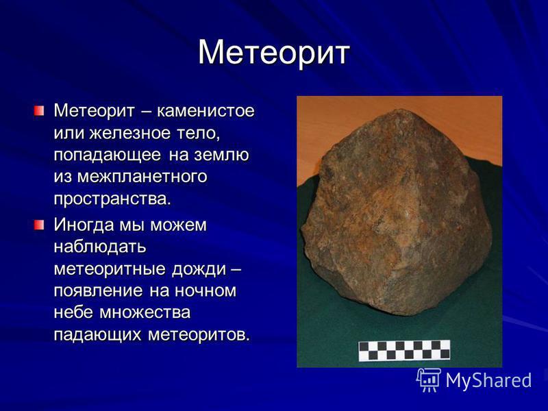 Метеорит Метеорит – каменистое или железное тело, попадающее на землю из межпланетного пространства. Иногда мы можем наблюдать метеоритные дожди – появление на ночном небе множества падающих метеоритов.