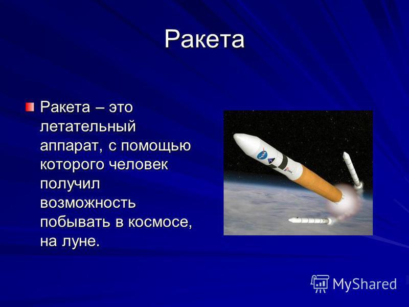 Ракета Ракета – это летательный аппарат, с помощью которого человек получил возможность побывать в космосе, на луне.