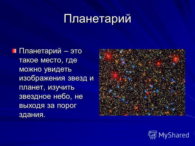 Планетарий Планетарий – это такое место, где можно увидеть изображения звезд и планет, изучить звездное небо, не выходя за порог здания.