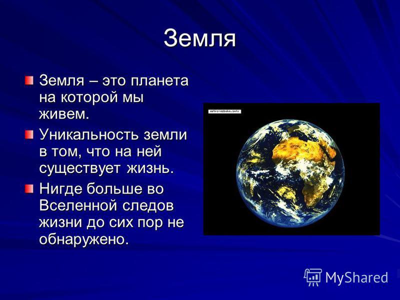 Земля Земля – это планета на которой мы живем. Уникальность земли в том, что на ней существует жизнь. Нигде больше во Вселенной следов жизни до сих пор не обнаружено.