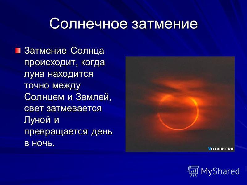 Солнечное затмение Затмение Солнца происходит, когда луна находится точно между Солнцем и Землей, свет затмевается Луной и превращается день в ночь.