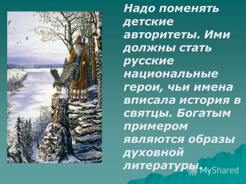 Надо поменять детские авторитеты. Ими должны стать русские национальные герои, чьи имена вписала история в святцы. Богатым примером являются образы духовной литературы.