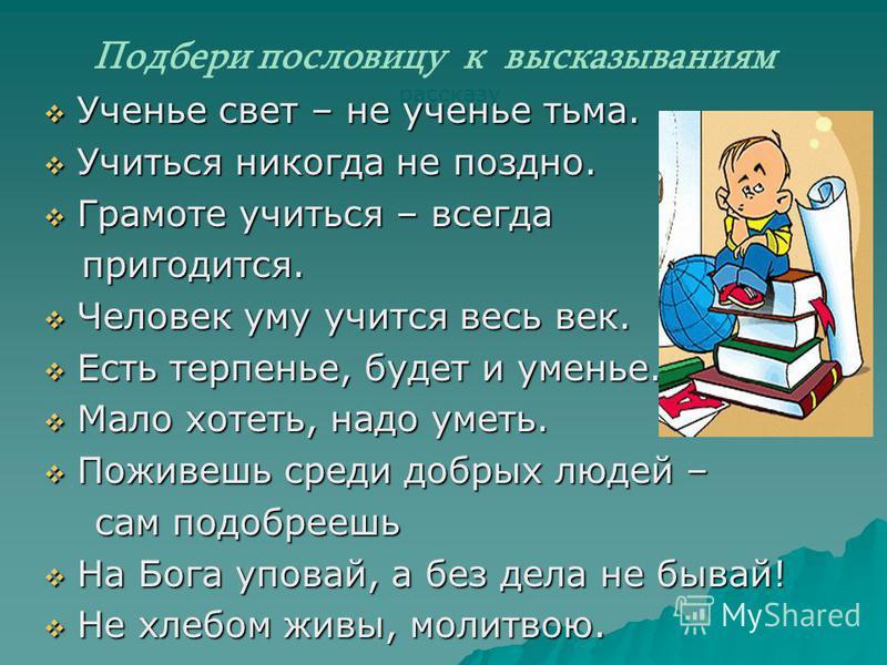 Ученье свет – не ученье тьма. Ученье свет – не ученье тьма. Учиться никогда не поздно. Учиться никогда не поздно. Грамоте учиться – всегда Грамоте учиться – всегда пригодится. пригодится. Человек уму учится весь век. Человек уму учится весь век. Есть