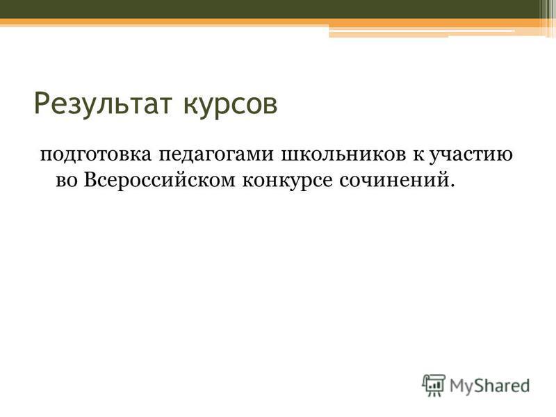 Результат курсов подготовка педагогами школьников к участию во Всероссийском конкурсе сочинений.