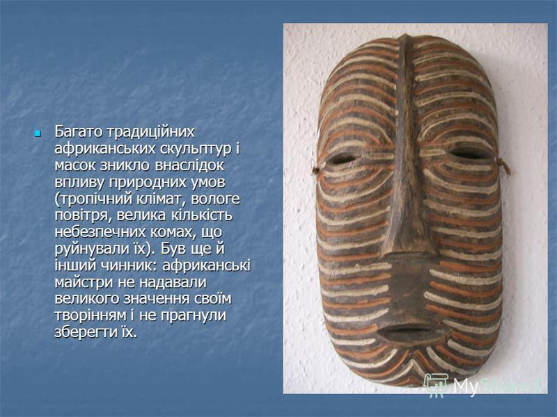 Багато традиційних африканських скульптур і масок зникло внаслідок впливу природних умов (тропічний клімат, вологе повітря, велика кількість небезпечних комах, що руйнували їх). Був ще й інший чинник: африканські майстри не надавали великого значення