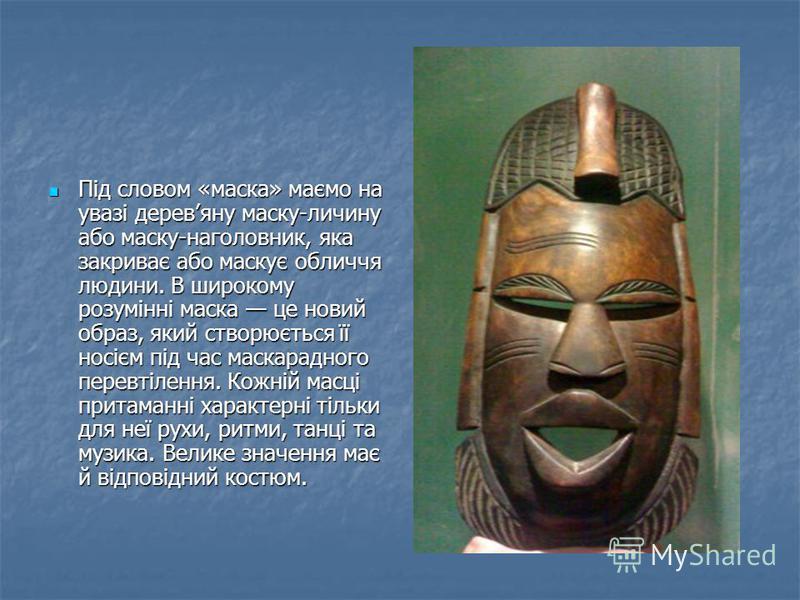 Під словом «маска» маємо на увазі деревяну маску-личину або маску-наголовник, яка закриває або маскує обличчя людини. В широкому розумінні маска це новий образ, який створюється її носієм під час маскарадного перевтілення. Кожній масці притаманні хар