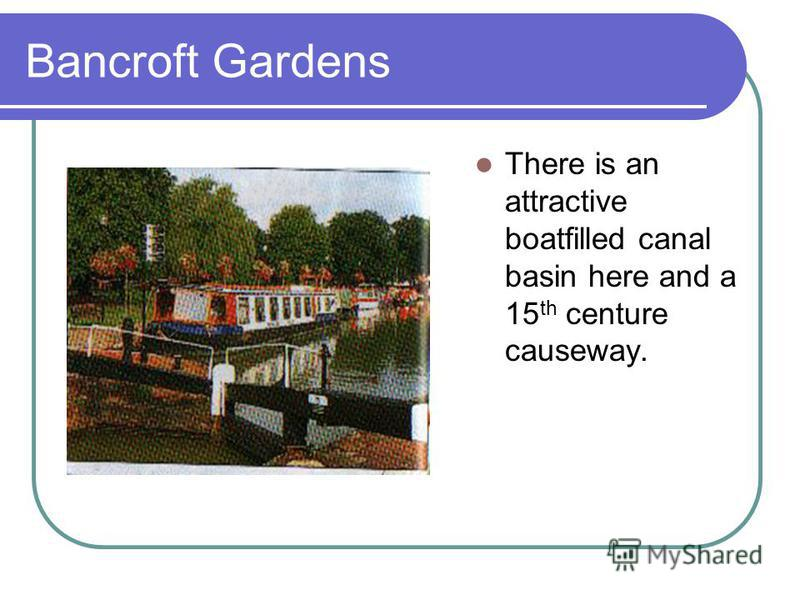 Bancroft Gardens There is an attractive boatfilled canal basin here and a 15 th centure causeway.