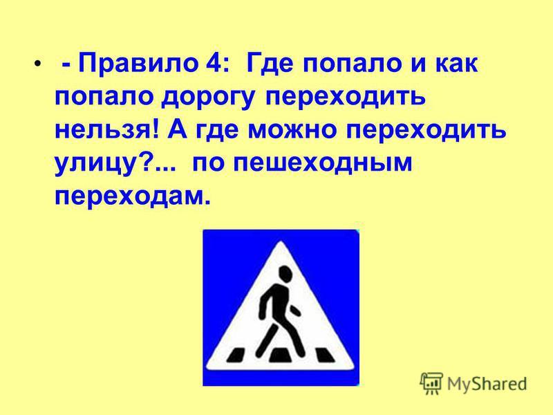 - Правило 4: Где попало и как попало дорогу переходить нельзя! А где можно переходить улицу?... по пешеходным переходам.