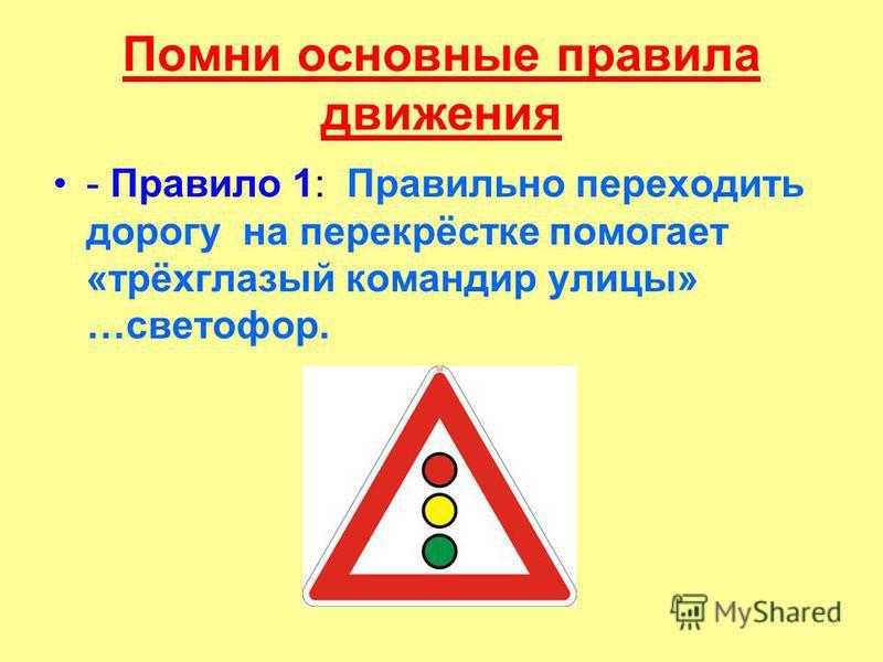 Помни основные правила движения - Правило 1: Правильно переходить дорогу на перекрёстке помогает «трёхглазый командир улицы» …светофор.
