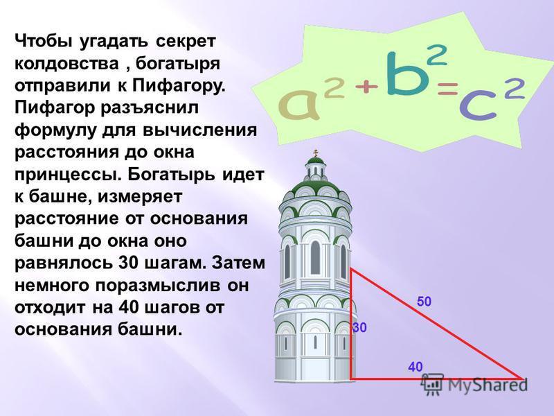 Чтобы угадать секрет колдовства, богатыря отправили к Пифагору. Пифагор разъяснил формулу для вычисления расстояния до окна принцессы. Богатырь идет к башне, измеряет расстояние от основания башни до окна оно равнялось 30 шагам. Затем немного поразмы