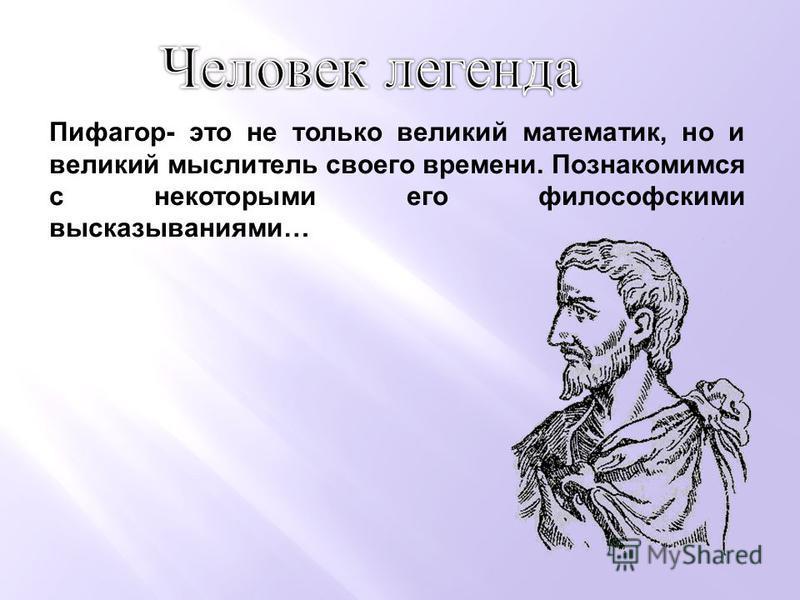 Пифагор- это не только великий математик, но и великий мыслитель своего времени. Познакомимся с некоторыми его философскими высказываниями…