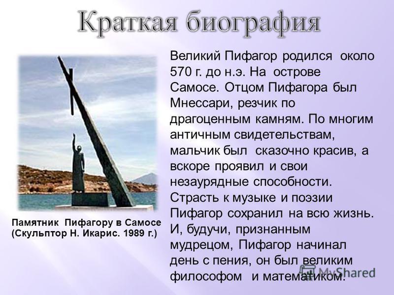 Великий Пифагор родился около 570 г. до н.э. На острове Самосе. Отцом Пифагора был Мнессари, резчик по драгоценным камням. По многим античным свидетельствам, мальчик был сказочно красив, а вскоре проявил и свои незаурядные способности. Страсть к музы