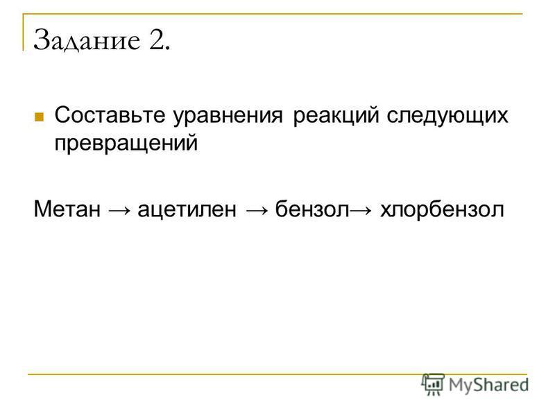 Задание 2. Составьте уравнения реакций следующих превращений Метан ацетилен бензол хлорбензол