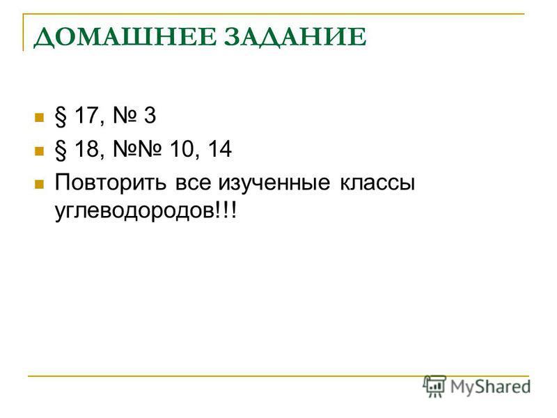 ДОМАШНЕЕ ЗАДАНИЕ § 17, 3 § 18, 10, 14 Повторить все изученные классы углеводородов!!!
