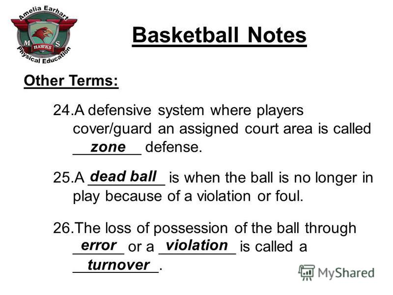 Basketball Notes Other Terms: 24.A defensive system where players cover/guard an assigned court area is called ________ defense. 25.A _________ is when the ball is no longer in play because of a violation or foul. 26.The loss of possession of the bal