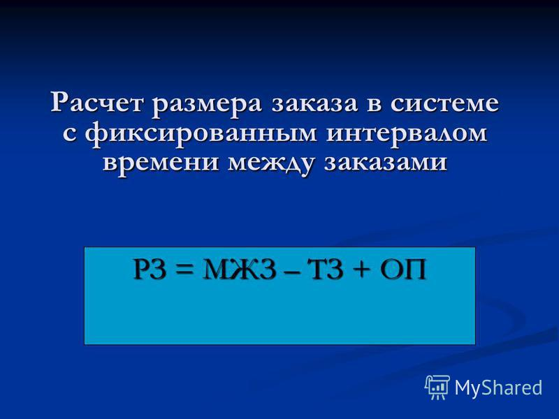 Расчет размера заказа в системе с фиксированным интервалом времени между заказами РЗ = МЖЗ – ТЗ + ОП