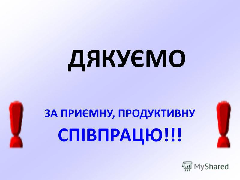 ДЯКУЄМО ЗА ПРИЄМНУ, ПРОДУКТИВНУ СПІВПРАЦЮ!!!
