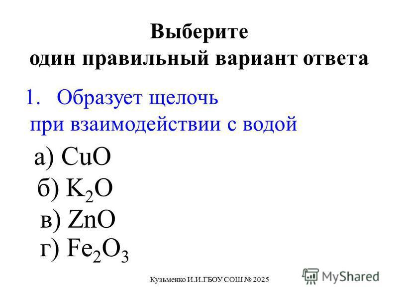 1. Образует щелочь при взаимодействии с водой а) CuO б) K 2 O в) ZnO г) Fe 2 O 3 Выберите один правильный вариант ответа Кузьменко И.И.ГБОУ СОШ 2025