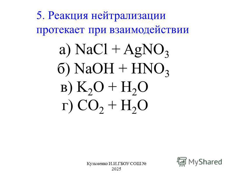 5. Реакция нейтрализации протекает при взаимодействии а) NaCl + AgNO 3 б) NaOH + HNO 3 в) K 2 O + H 2 O г) CO 2 + H 2 O Кузьменко И.И.ГБОУ СОШ 2025