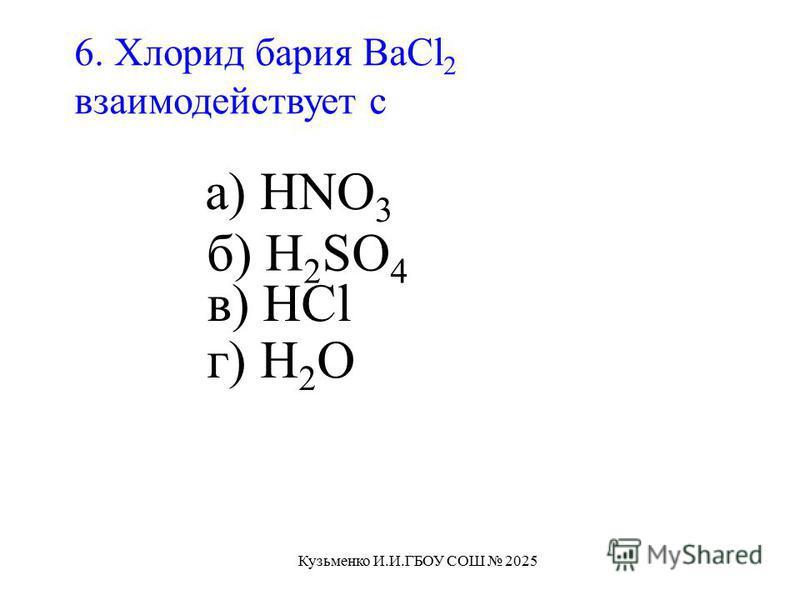 6. Хлорид бария BaCl 2 взаимодействует с а) HNO 3 б) H 2 SO 4 в) HCl г) H 2 О Кузьменко И.И.ГБОУ СОШ 2025