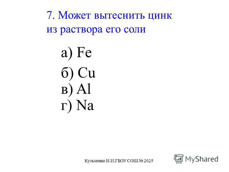 7. Может вытеснить цинк из раствора его соли а) Fe б) Cu в) Al г) Na Кузьменко И.И.ГБОУ СОШ 2025