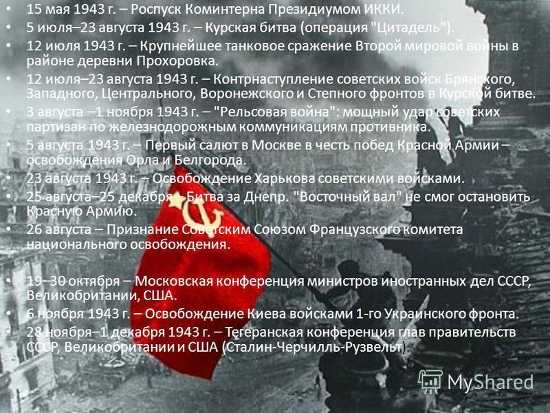 15 мая 1943 г. – Роспуск Коминтерна Президиумом ИККИ. 5 июля–23 августа 1943 г. – Курская битва (операция