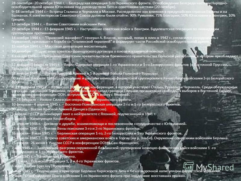 28 сентября–20 октября 1944 г. – Белградская операция 3-го Украинского фронта. Освобождение Белграда частями Народно- освободительной армии Югославии под руководством Тито и советскими частями (20 октября). 9–18 октября 1944 г.– Встреча Сталина и Чер