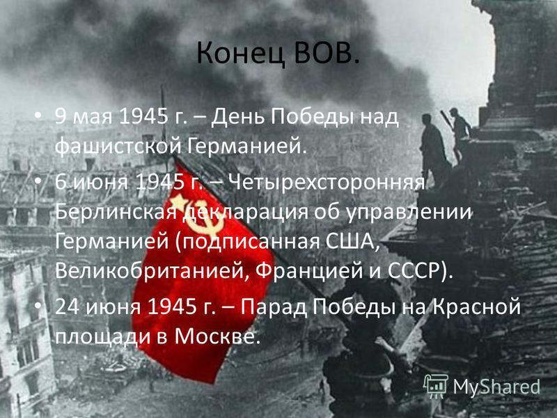 Конец ВОВ. 9 мая 1945 г. – День Победы над фашистской Германией. 6 июня 1945 г. – Четырехсторонняя Берлинская декларация об управлении Германией (подписанная США, Великобританией, Францией и СССР). 24 июня 1945 г. – Парад Победы на Красной площади в