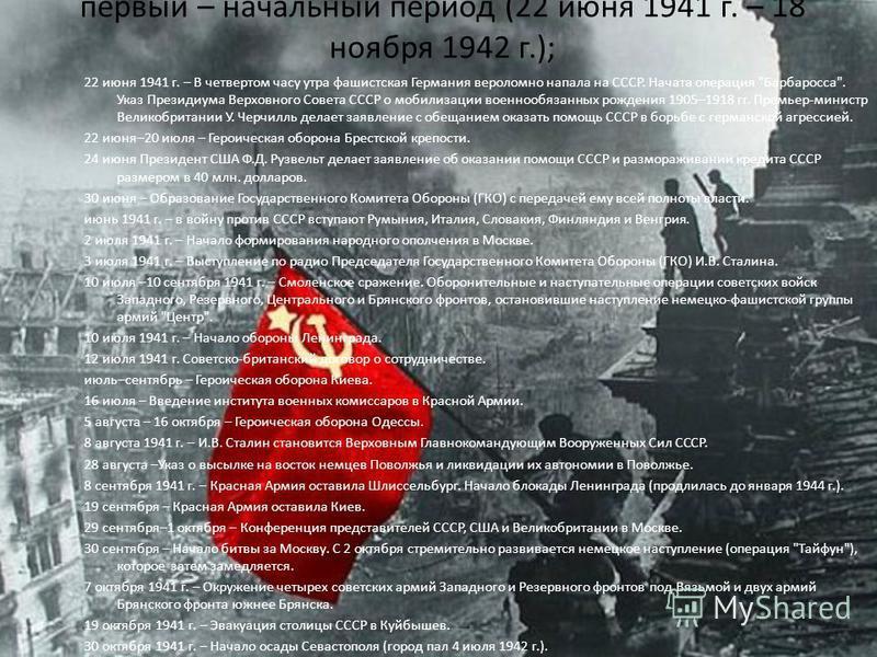 первый – начальный период (22 июня 1941 г. – 18 ноября 1942 г.); 22 июня 1941 г. – В четвертом часу утра фашистская Германия вероломно напала на СССР. Начата операция