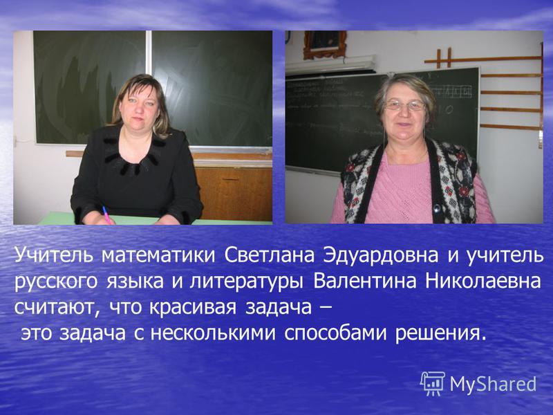 Учитель математики Светлана Эдуардовна и учитель русского языка и литературы Валентина Николаевна считают, что красивая задача – это задача с несколькими способами решения.