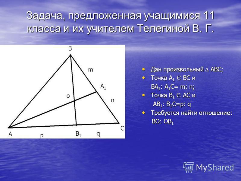 B m A1A1 n C q B1B1 p A Дан произвольный ABC; Дан произвольный ABC; Точка A 1 Є BC и Точка A 1 Є BC и BA 1 : A 1 C= m: n; BA 1 : A 1 C= m: n; Точка B 1 Є AC и Точка B 1 Є AC и AB 1 : B 1 C=p: q AB 1 : B 1 C=p: q Требуется найти отношение: Требуется н