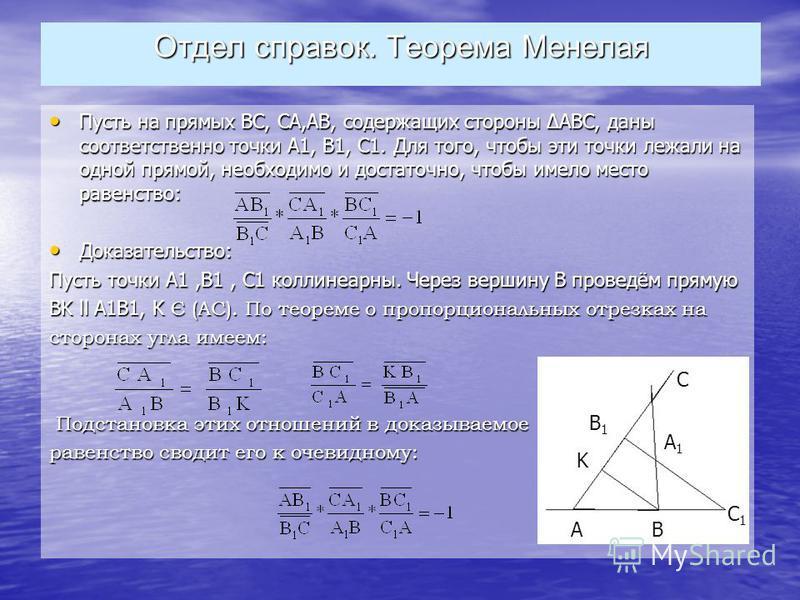 Отдел справок. Теорема Менелая Пусть на прямых ВС, СА,АВ, содержащих стороны АВС, даны соответственно точки А1, В1, С1. Для того, чтобы эти точки лежали на одной прямой, необходимо и достаточно, чтобы имело место равенство: Пусть на прямых ВС, СА,АВ,