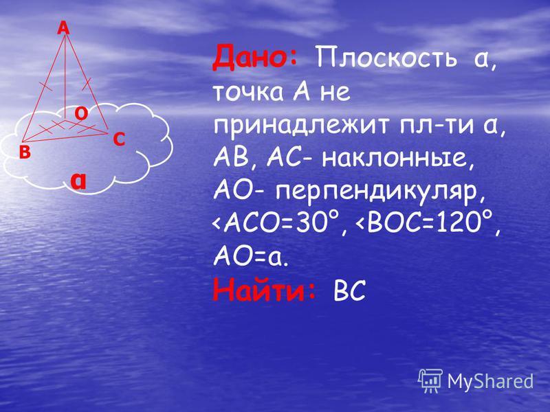 Дано: Плоскость α, точка А не принадлежит плоти α, AB, AC- наклонные, AO- перпендикуляр, <ACO=30°, <BOC=120°, AO=a. Найти: BC A C B O α
