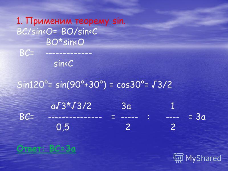 1. Применим теорему sin. ВС/sin<O= BO/sin<C BO*sin<O BC= ------------- sin<C Sin120°= sin(90°+30°) = cos30°= 3/2 a3*3/2 3a 1 BC= --------------- = ----- : ---- = 3a 0,5 2 2 Ответ: ВС=3 а