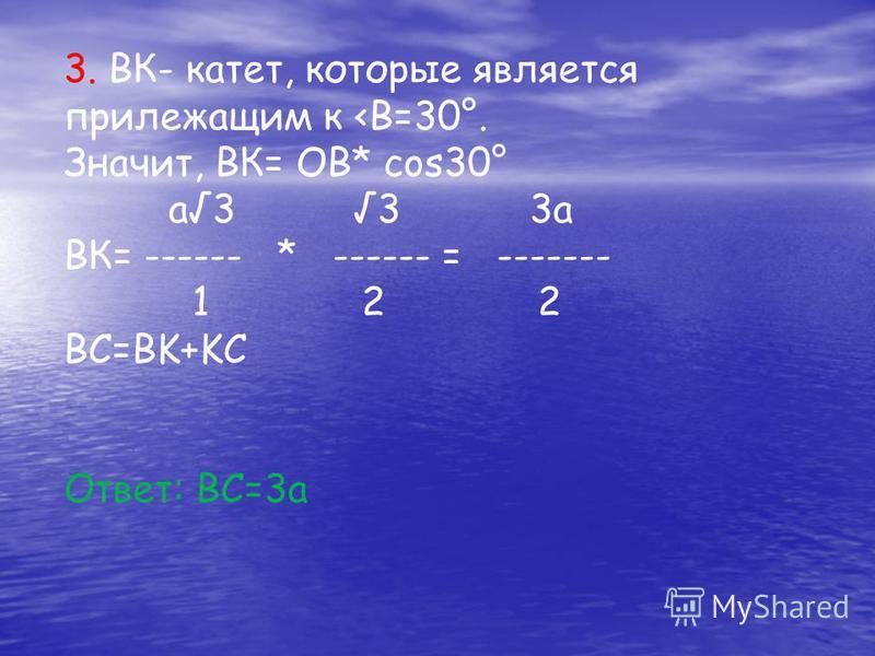 3. ВК- катет, которые является прилежащим к <В=30°. Значит, ВК= ОВ* cos30° а 3 3 3 а ВК= ------ * ------ = ------- 1 2 2 BC=BK+KC Ответ: ВС=3 а