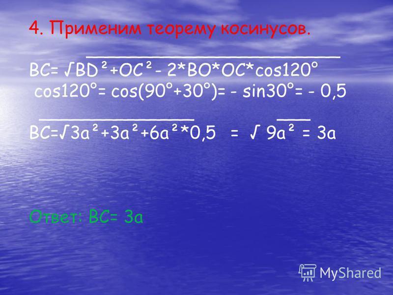 4. Применим теорему косинусов. _______________________ ВС= BD²+OC²- 2*BO*OC*cos120° cos120°= cos(90°+30°)= - sin30°= - 0,5 ______________ ___ BC=3a²+3a²+6a²*0,5 = 9a² = 3a Ответ: ВС= 3 а