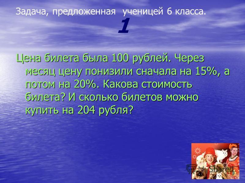 Цена билета была 100 рублей. Через месяц цену понизили сначала на 15%, а потом на 20%. Какова стоимость билета? И сколько билетов можно купить на 204 рубля? Задача, предложенная ученицей 6 класса.