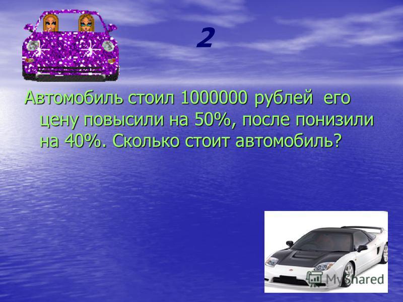 2 Автомобиль стоил 1000000 рублей его цену повысили на 50%, после понизили на 40%. Сколько стоит автомобиль?