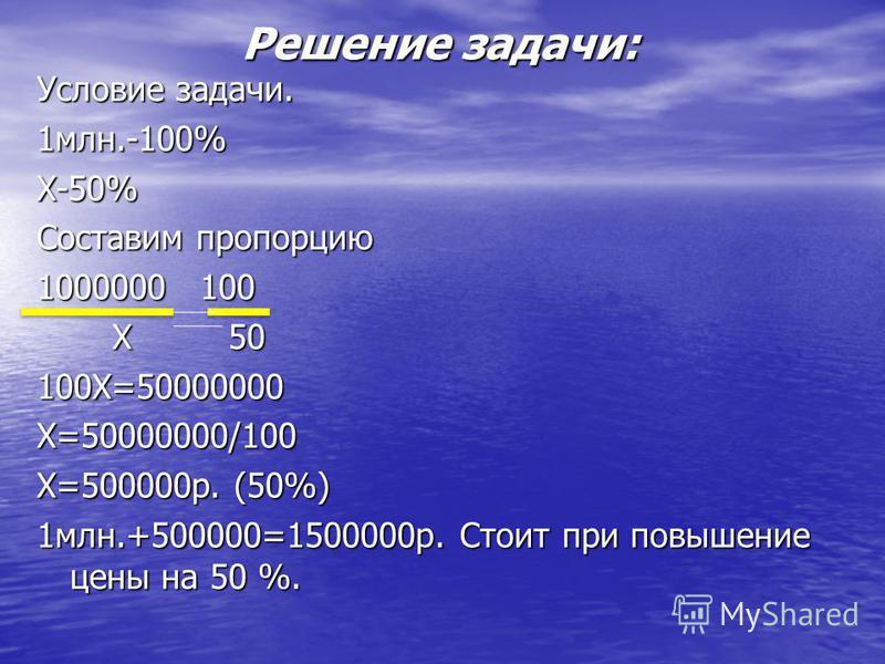 Решение задачи: Условие задачи. 1 млн.-100%Х-50% Составим пропорцию 1000000 100 Х 50 Х 50100Х=50000000Х=50000000/100 Х=500000 р. (50%) 1 млн.+500000=1500000 р. Стоит при повышение цены на 50 %.