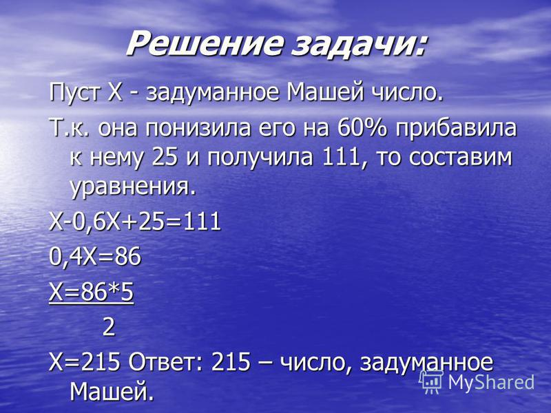 Решение задачи: Пуст Х - задуманное Машей число. Т.к. она понизила его на 60% прибавила к нему 25 и получила 111, то составим уравнения. Х-0,6Х+25=1110,4Х=86Х=86*5 2 Х=215 Ответ: 215 – число, задуманное Машей.