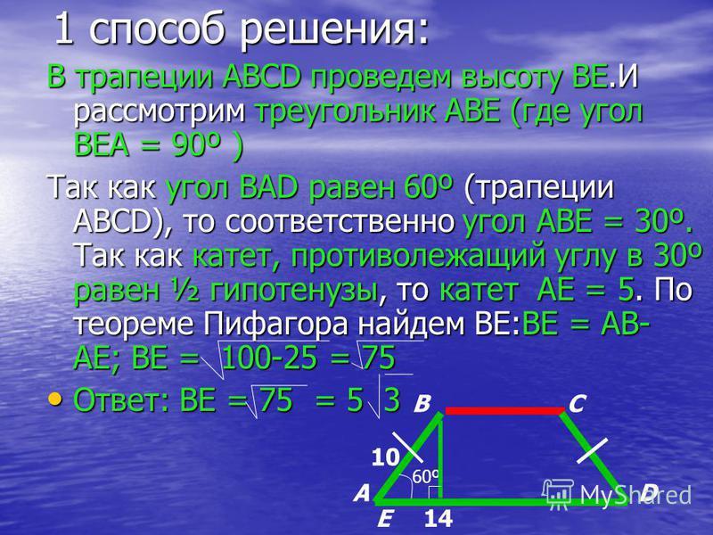 1 способ решения: В трапеции ABCD проведем высоту BE.И рассмотрим треугольник ABE (где угол BEA = 90º ) Так как угол BAD равен 60º (трапеции ABCD), то соответственно угол ABE = 30º. Так как катет, противолежащий углу в 30º равен ½ гипотенузы, то кате